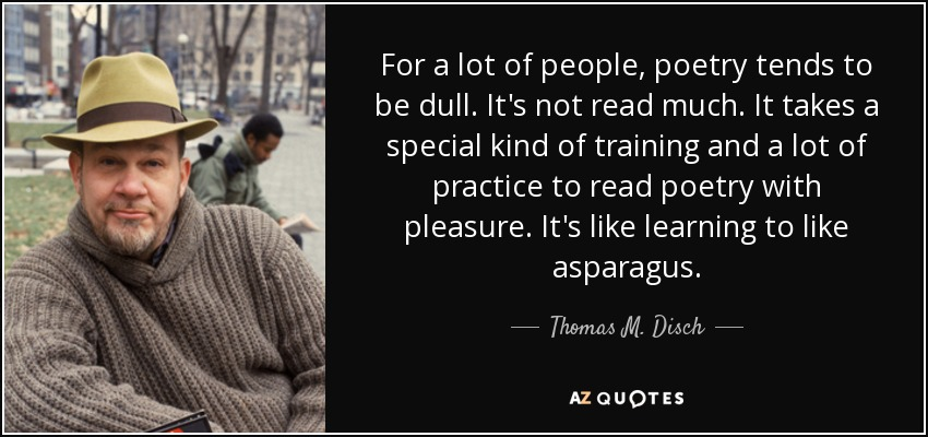 For a lot of people, poetry tends to be dull. It's not read much. It takes a special kind of training and a lot of practice to read poetry with pleasure. It's like learning to like asparagus. - Thomas M. Disch