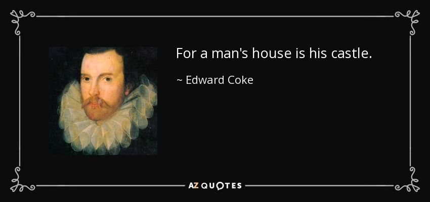 For a man's house is his castle. - Edward Coke