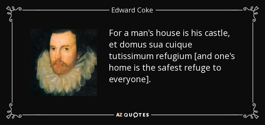 For a man's house is his castle, et domus sua cuique tutissimum refugium [and one's home is the safest refuge to everyone]. - Edward Coke