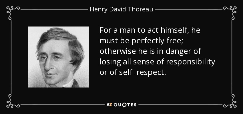 For a man to act himself, he must be perfectly free; otherwise he is in danger of losing all sense of responsibility or of self- respect. - Henry David Thoreau