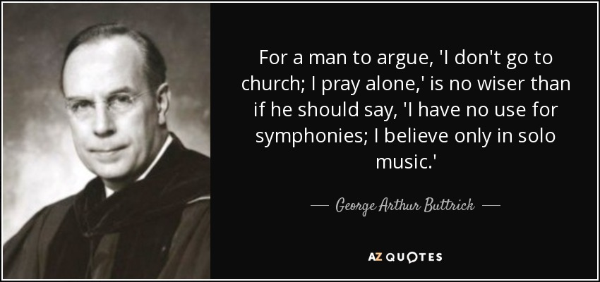 For a man to argue, 'I don't go to church; I pray alone,' is no wiser than if he should say, 'I have no use for symphonies; I believe only in solo music.' - George Arthur Buttrick