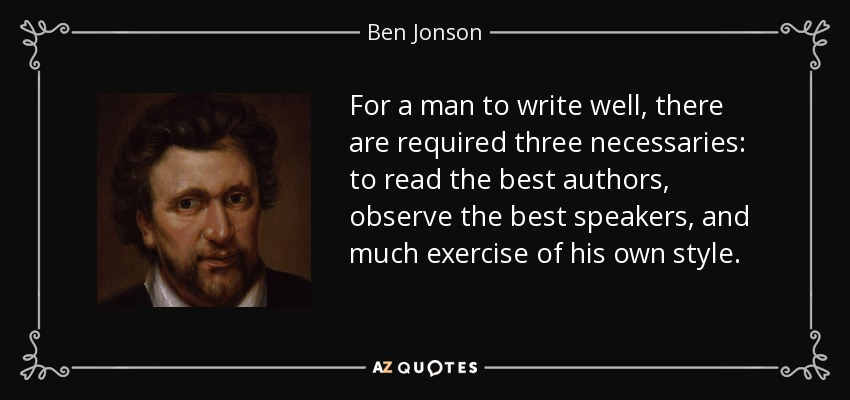 For a man to write well, there are required three necessaries: to read the best authors, observe the best speakers, and much exercise of his own style. - Ben Jonson