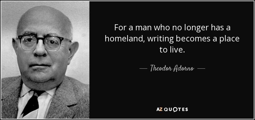 For a man who no longer has a homeland, writing becomes a place to live. - Theodor Adorno