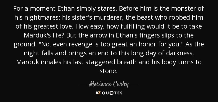 For a moment Ethan simply stares. Before him is the monster of his nightmares: his sister's murderer, the beast who robbed him of his greatest love. How easy, how fulfilling would it be to take Marduk's life? But the arrow in Ethan's fingers slips to the ground.
