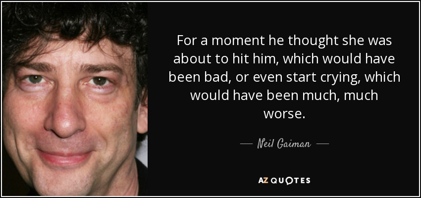 For a moment he thought she was about to hit him, which would have been bad, or even start crying, which would have been much, much worse. - Neil Gaiman