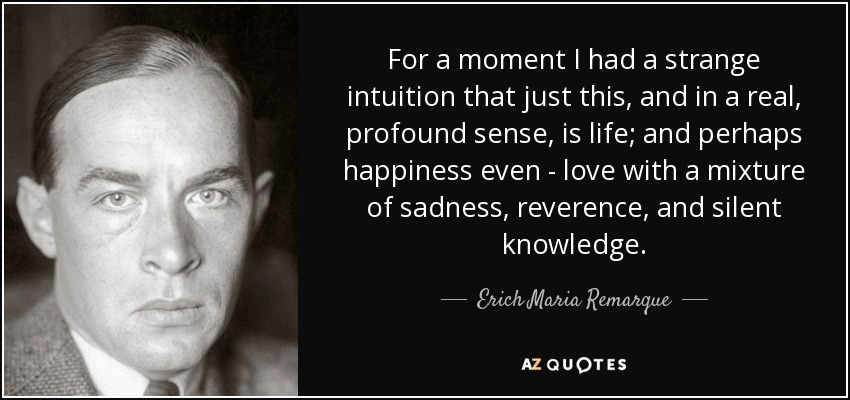 For a moment I had a strange intuition that just this, and in a real, profound sense, is life; and perhaps happiness even - love with a mixture of sadness, reverence, and silent knowledge. - Erich Maria Remarque