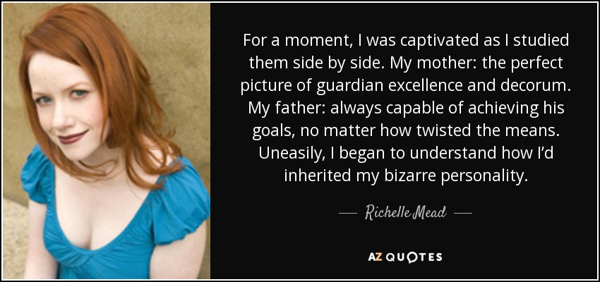 For a moment, I was captivated as I studied them side by side. My mother: the perfect picture of guardian excellence and decorum. My father: always capable of achieving his goals, no matter how twisted the means. Uneasily, I began to understand how I'd inherited my bizarre personality. - Richelle Mead