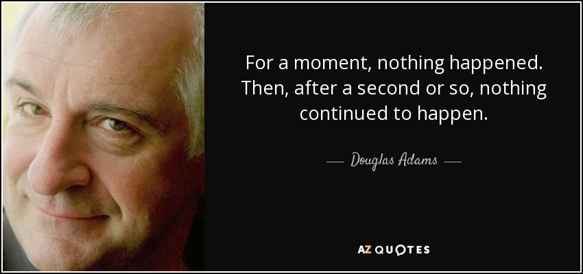 For a moment, nothing happened. Then, after a second or so, nothing continued to happen. - Douglas Adams