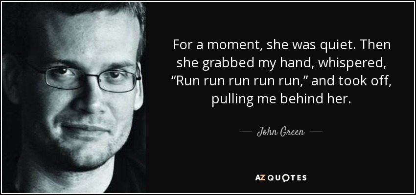 "For a moment, she was quiet. Then she grabbed my hand, whispered, ""Run run run run run,"" and took off, pulling me behind her. - John Green"