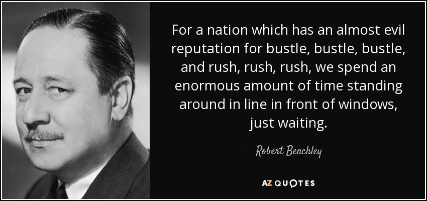 For a nation which has an almost evil reputation for bustle, bustle, bustle, and rush, rush, rush, we spend an enormous amount of time standing around in line in front of windows, just waiting. - Robert Benchley