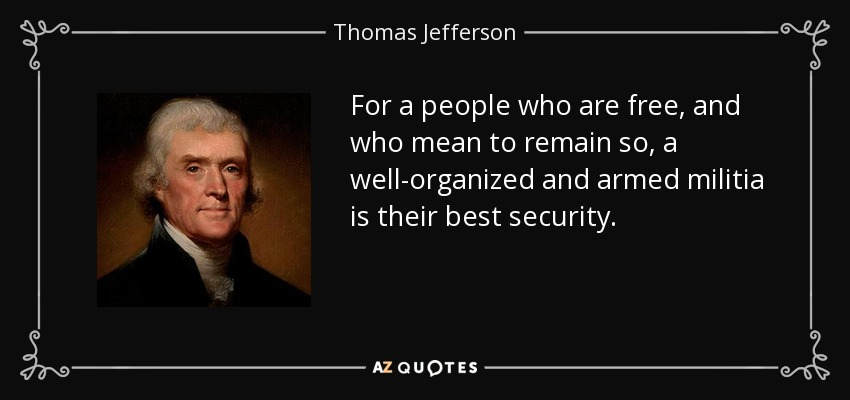 For a people who are free, and who mean to remain so, a well-organized and armed militia is their best security. - Thomas Jefferson