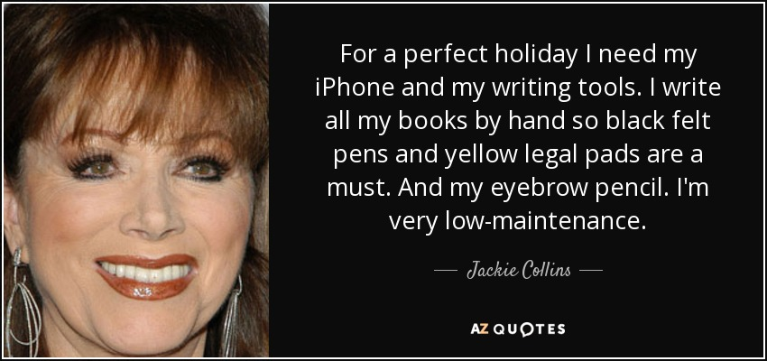 For a perfect holiday I need my iPhone and my writing tools. I write all my books by hand so black felt pens and yellow legal pads are a must. And my eyebrow pencil. I'm very low-maintenance. - Jackie Collins