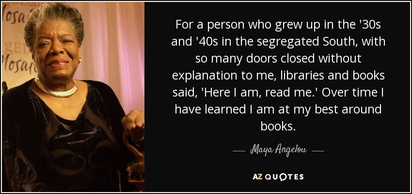 For a person who grew up in the '30s and '40s in the segregated South, with so many doors closed without explanation to me, libraries and books said, 'Here I am, read me.' Over time I have learned I am at my best around books. - Maya Angelou