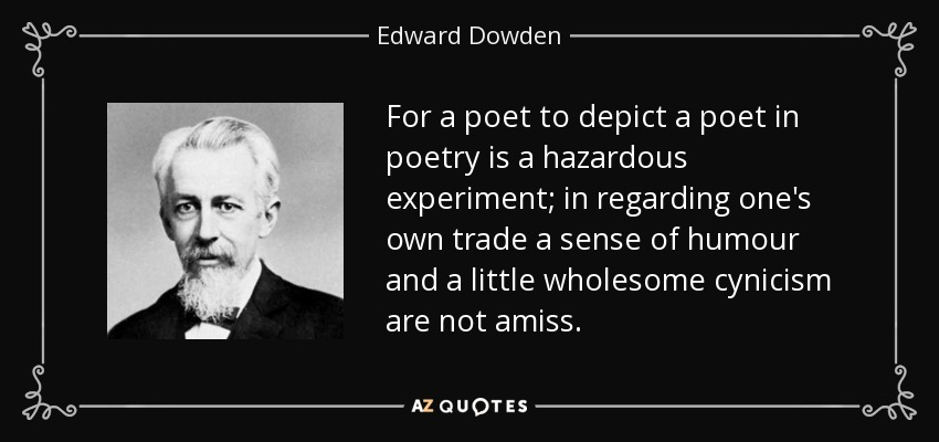 For a poet to depict a poet in poetry is a hazardous experiment; in regarding one's own trade a sense of humour and a little wholesome cynicism are not amiss. - Edward Dowden