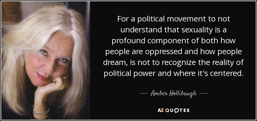 For a political movement to not understand that sexuality is a profound component of both how people are oppressed and how people dream, is not to recognize the reality of political power and where it's centered. - Amber Hollibaugh