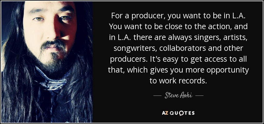 For a producer, you want to be in L.A. You want to be close to the action, and in L.A. there are always singers, artists, songwriters, collaborators and other producers. It's easy to get access to all that, which gives you more opportunity to work records. - Steve Aoki