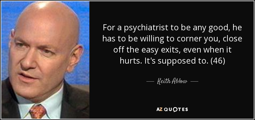 For a psychiatrist to be any good, he has to be willing to corner you, close off the easy exits, even when it hurts. It's supposed to. (46) - Keith Ablow