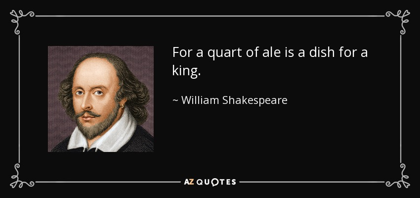 For a quart of ale is a dish for a king. - William Shakespeare