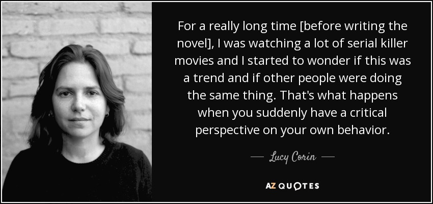 For a really long time [before writing the novel], I was watching a lot of serial killer movies and I started to wonder if this was a trend and if other people were doing the same thing. That's what happens when you suddenly have a critical perspective on your own behavior. - Lucy Corin
