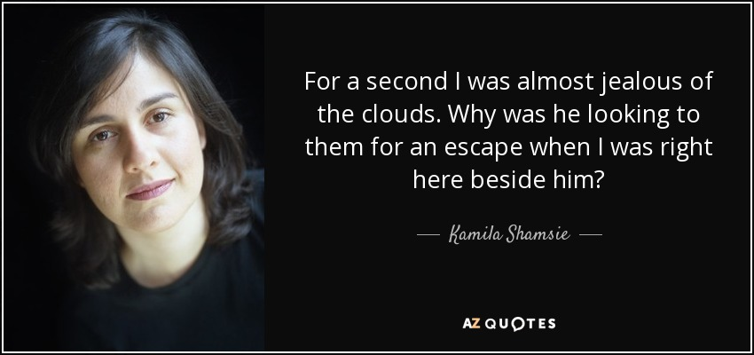 For a second I was almost jealous of the clouds. Why was he looking to them for an escape when I was right here beside him? - Kamila Shamsie