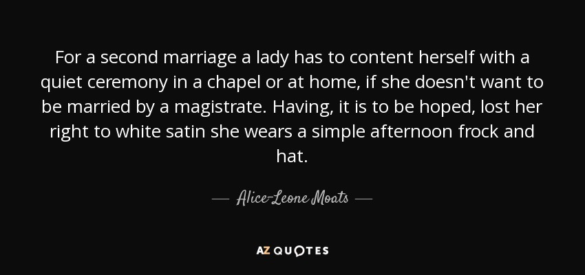 For a second marriage a lady has to content herself with a quiet ceremony in a chapel or at home, if she doesn't want to be married by a magistrate. Having, it is to be hoped, lost her right to white satin she wears a simple afternoon frock and hat. - Alice-Leone Moats