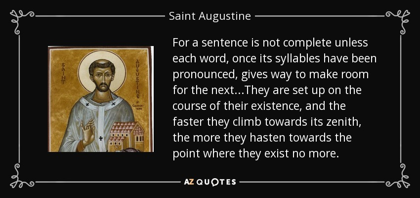 For a sentence is not complete unless each word, once its syllables have been pronounced, gives way to make room for the next...They are set up on the course of their existence, and the faster they climb towards its zenith, the more they hasten towards the point where they exist no more. - Saint Augustine