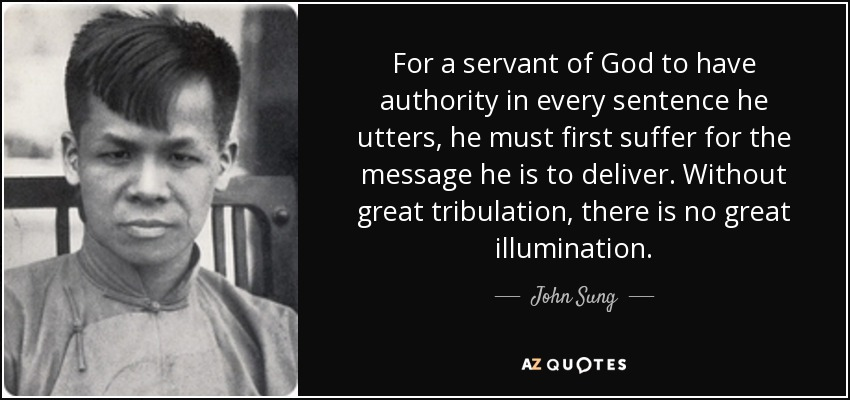 For a servant of God to have authority in every sentence he utters, he must first suffer for the message he is to deliver. Without great tribulation, there is no great illumination. - John Sung
