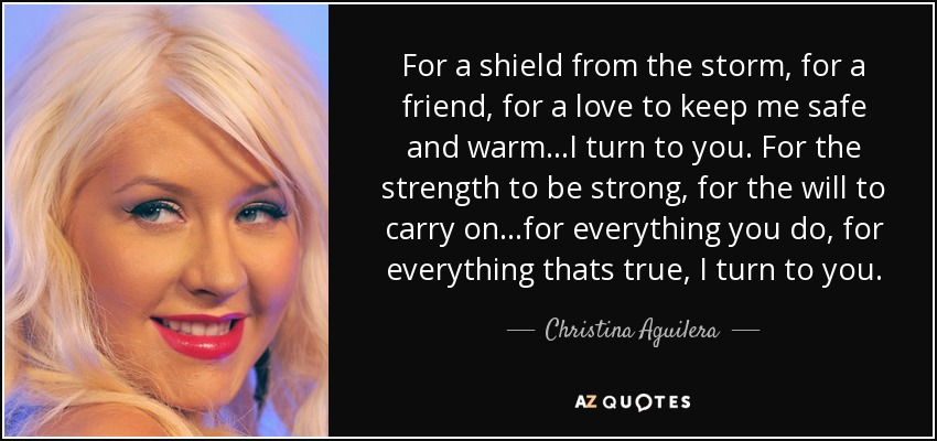For a shield from the storm, for a friend, for a love to keep me safe and warm...I turn to you. For the strength to be strong, for the will to carry on...for everything you do, for everything thats true, I turn to you. - Christina Aguilera