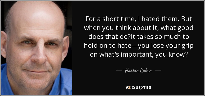 For a short time, I hated them. But when you think about it, what good does that do?It takes so much to hold on to hate—you lose your grip on what's important, you know? - Harlan Coben