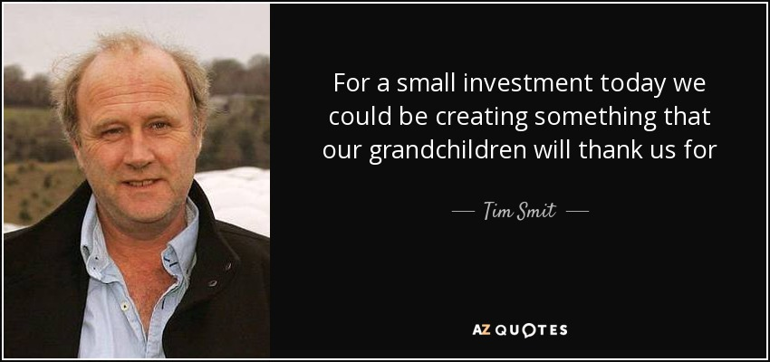 For a small investment today we could be creating something that our grandchildren will thank us for - Tim Smit