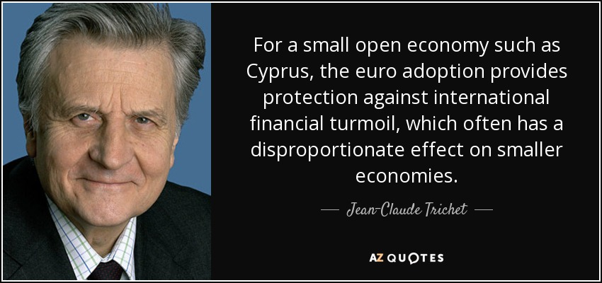 For a small open economy such as Cyprus, the euro adoption provides protection against international financial turmoil, which often has a disproportionate effect on smaller economies. - Jean-Claude Trichet
