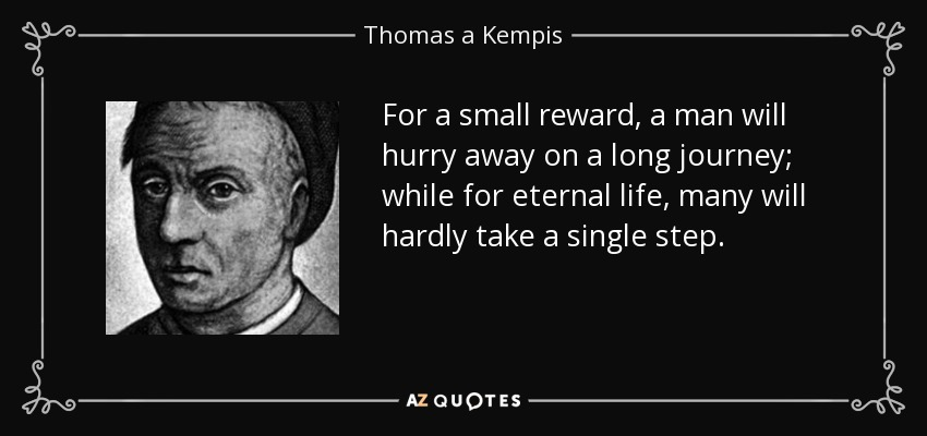 For a small reward, a man will hurry away on a long journey; while for eternal life, many will hardly take a single step. - Thomas a Kempis