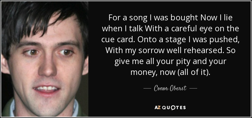For a song I was bought Now I lie when I talk With a careful eye on the cue card. Onto a stage I was pushed, With my sorrow well rehearsed. So give me all your pity and your money, now (all of it). - Conor Oberst