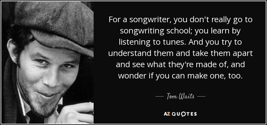 For a songwriter, you don't really go to songwriting school; you learn by listening to tunes. And you try to understand them and take them apart and see what they're made of, and wonder if you can make one, too. - Tom Waits