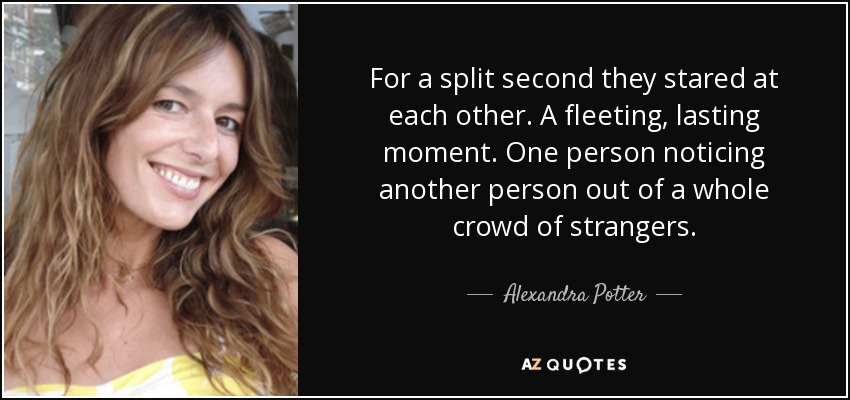 For a split second they stared at each other. A fleeting, lasting moment. One person noticing another person out of a whole crowd of strangers. - Alexandra Potter