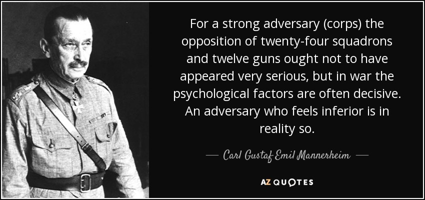 For a strong adversary (corps) the opposition of twenty-four squadrons and twelve guns ought not to have appeared very serious, but in war the psychological factors are often decisive. An adversary who feels inferior is in reality so. - Carl Gustaf Emil Mannerheim