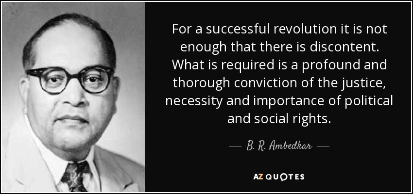 For a successful revolution it is not enough that there is discontent. What is required is a profound and thorough conviction of the justice, necessity and importance of political and social rights. - B. R. Ambedkar