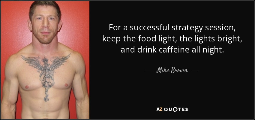 For a successful strategy session, keep the food light, the lights bright, and drink caffeine all night. - Mike Brown