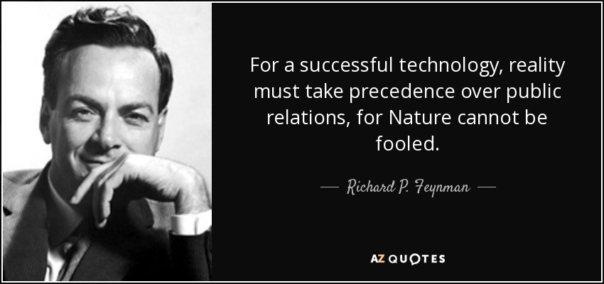 For a successful technology, reality must take precedence over public relations, for Nature cannot be fooled. - Richard P. Feynman