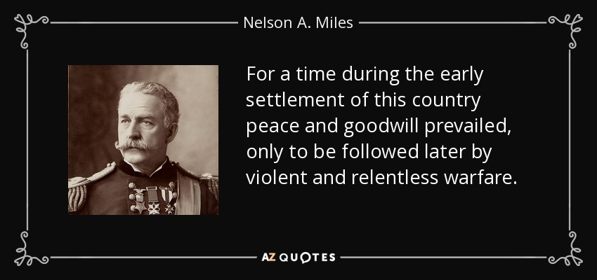For a time during the early settlement of this country peace and goodwill prevailed, only to be followed later by violent and relentless warfare. - Nelson A. Miles
