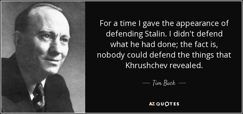 For a time I gave the appearance of defending Stalin. I didn't defend what he had done; the fact is, nobody could defend the things that Khrushchev revealed. - Tim Buck