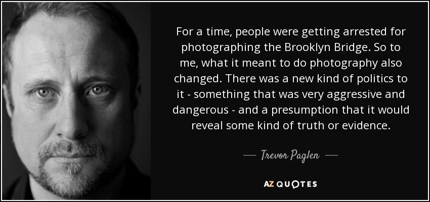 For a time, people were getting arrested for photographing the Brooklyn Bridge. So to me, what it meant to do photography also changed. There was a new kind of politics to it - something that was very aggressive and dangerous - and a presumption that it would reveal some kind of truth or evidence. - Trevor Paglen