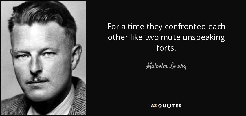 For a time they confronted each other like two mute unspeaking forts. - Malcolm Lowry
