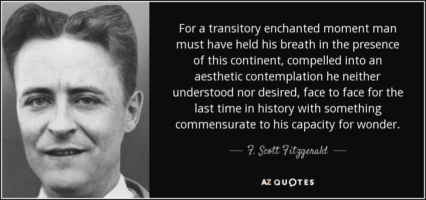 For a transitory enchanted moment man must have held his breath in the presence of this continent, compelled into an aesthetic contemplation he neither understood nor desired, face to face for the last time in history with something commensurate to his capacity for wonder. - F. Scott Fitzgerald