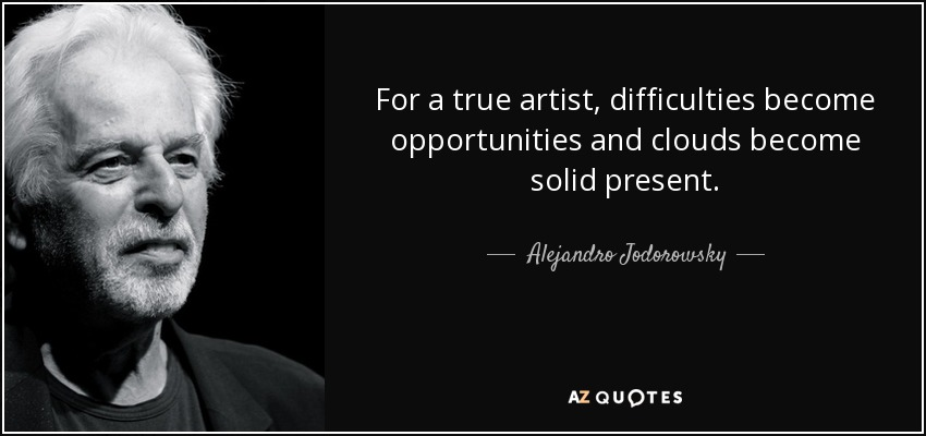 For a true artist, difficulties become opportunities and clouds become solid present. - Alejandro Jodorowsky
