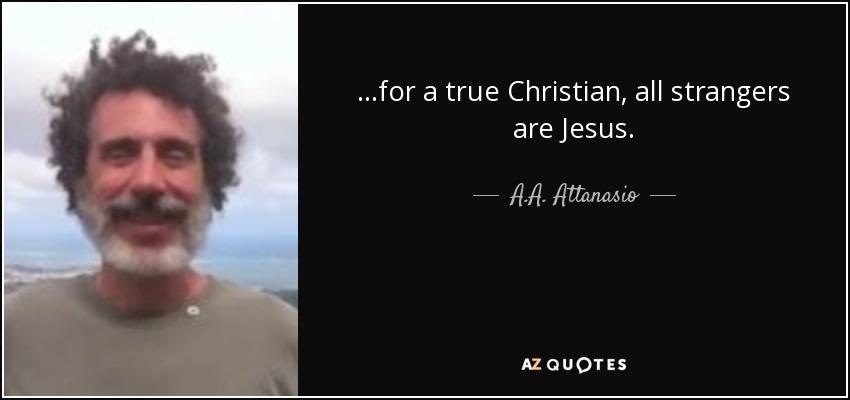 …for a true Christian, all strangers are Jesus. - A.A. Attanasio