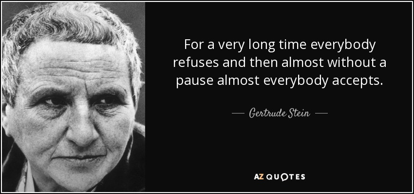 For a very long time everybody refuses and then almost without a pause almost everybody accepts. - Gertrude Stein