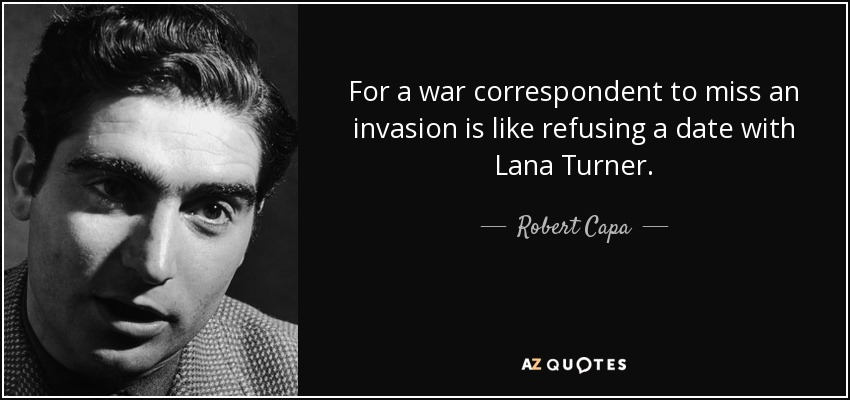For a war correspondent to miss an invasion is like refusing a date with Lana Turner. - Robert Capa