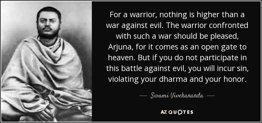 For a warrior, nothing is higher than a war against evil. The warrior confronted with such a war should be pleased, Arjuna, for it comes as an open gate to heaven. But if you do not participate in this battle against evil, you will incur sin, violating your dharma and your honor. - Swami Vivekananda