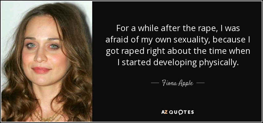For a while after the rape, I was afraid of my own sexuality, because I got raped right about the time when I started developing physically. - Fiona Apple